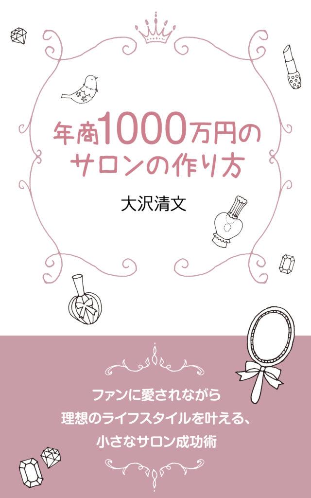 年商1000万円のサロンの作り方 サブタイトル:ファンに愛されながら理想のライフスタイルを叶える、小さなサロン成功術